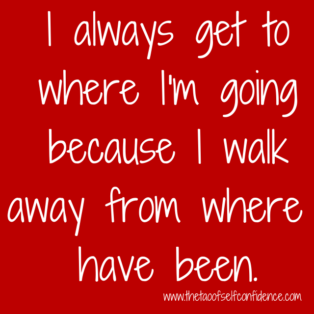 I always get to where I'm going because I walk away from where I have been.