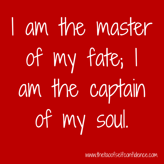 I am the master of my fate; I am the captain of my soul.