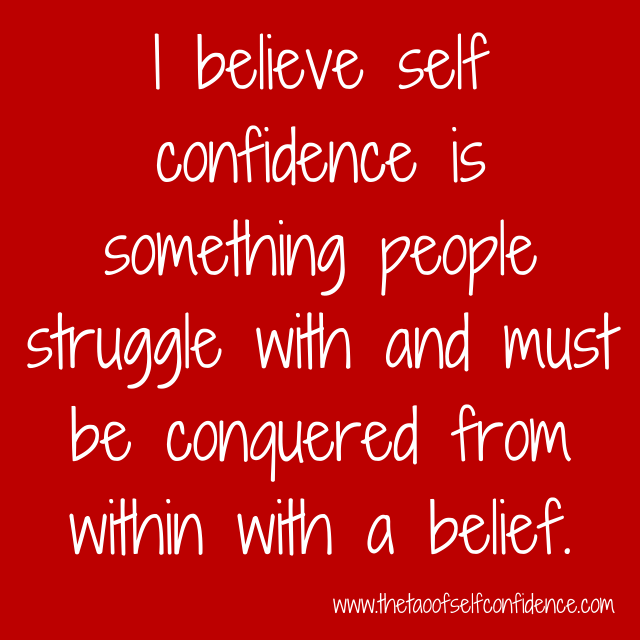 I believe self confidence is something people struggle with and must be conquered from within with a belief.