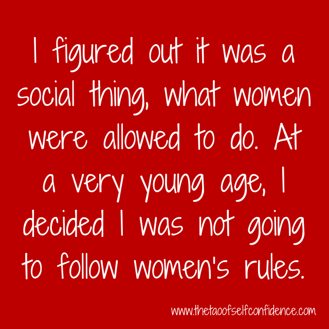 I figured out it was a social thing, what women were allowed to do. At a very young age, I decided I was not going to follow women's rules.