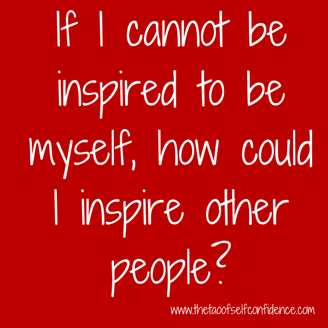 If I cannot be inspired to be myself, how could I inspire other people?