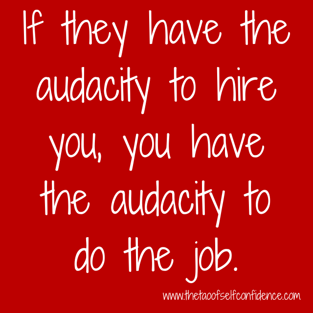 If they have the audacity to hire you, you have the audacity to do the job.