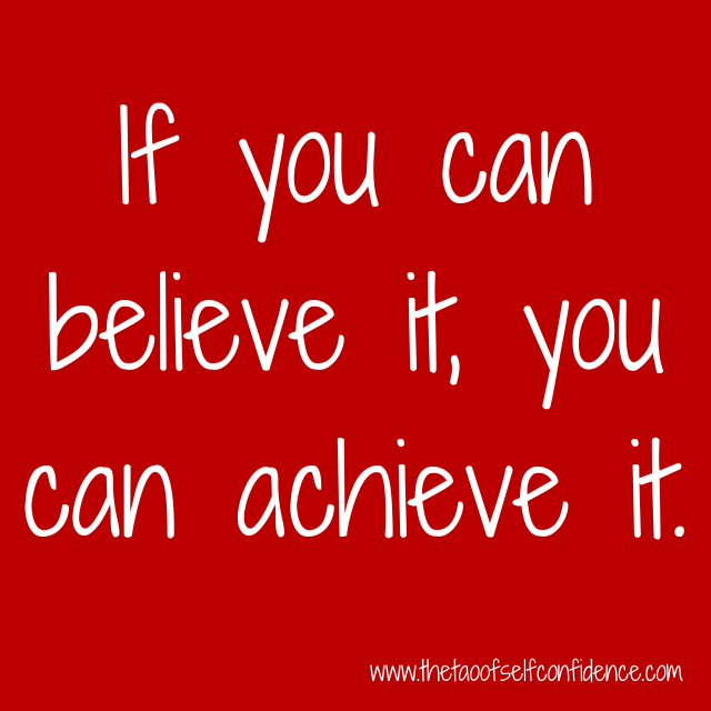 If you can believe it, you can achieve it.