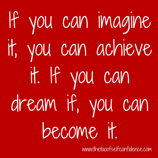 If you can imagine it, you can achieve it. If you can dream if, you can become it.