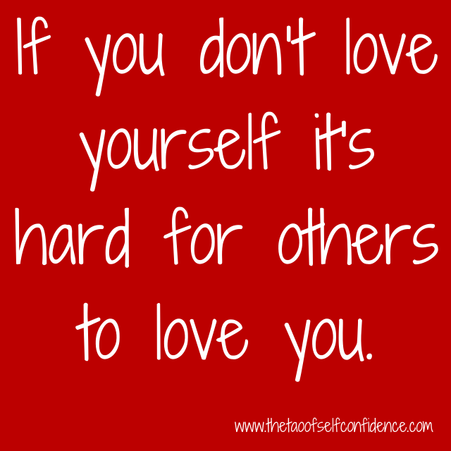 If you don't love yourself it's hard for others to love you.