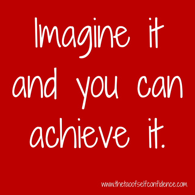 Imagine it and you can achieve it.