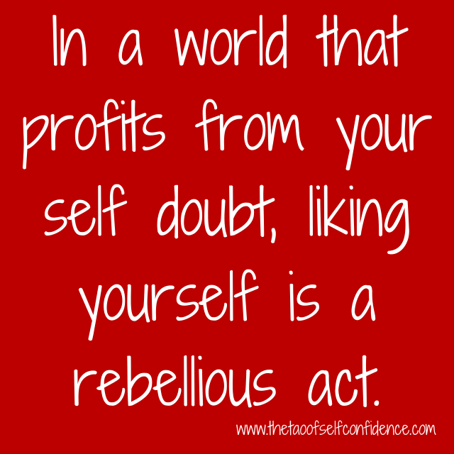 In a world that profits from your self doubt, liking yourself is a rebellious act.