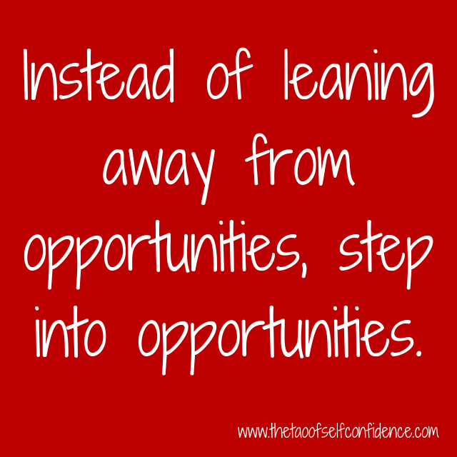 Instead of leaning away from opportunities, step into opportunities.