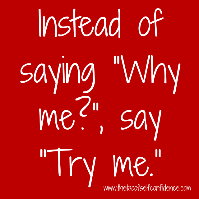 """Instead of saying """"Why me?"""", say """"Try me."""""""