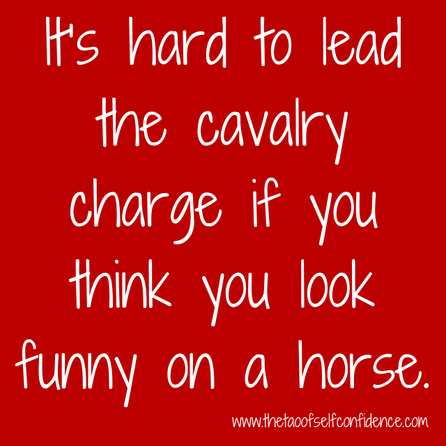 It's hard to lead the cavalry charge if you think you look funny on a horse.