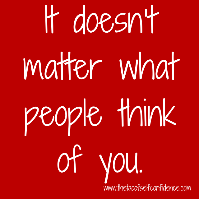 It doesn't matter what people think of you.