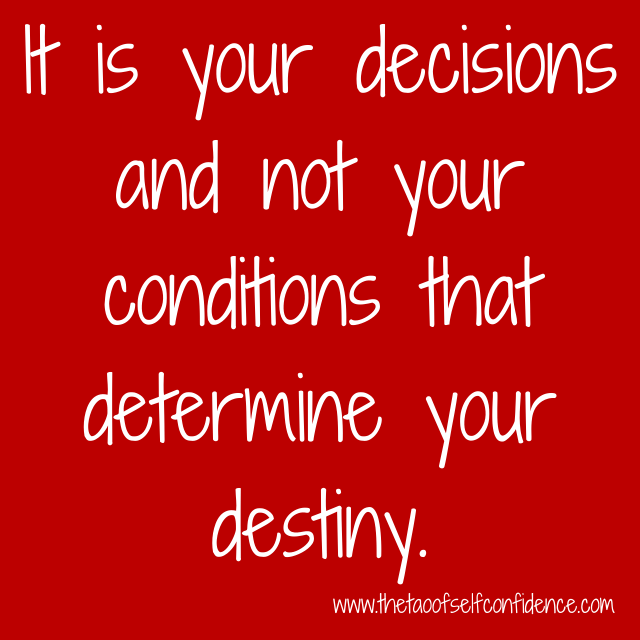 It is your decisions and not your conditions that determine your destiny.