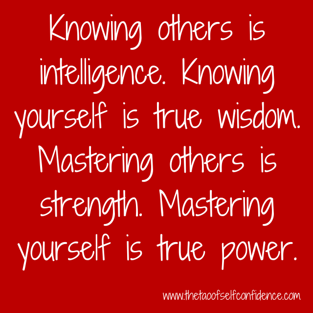 Knowing others is intelligence. Knowing yourself is true wisdom. Mastering others is strength. Mastering yourself is true power.