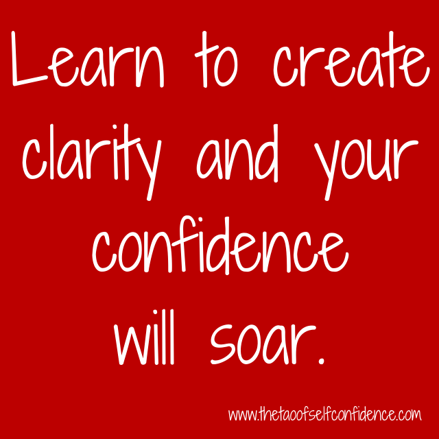 Learn to create clarity and your confidence will soar.