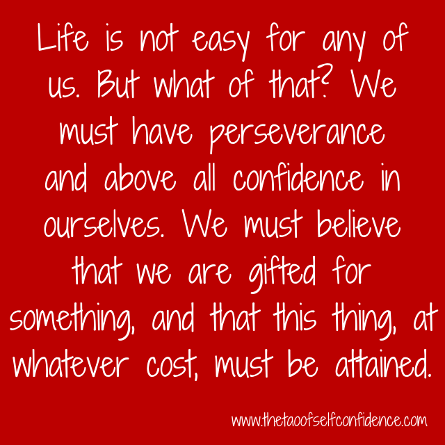 Life is not easy for any of us. But what of that? We must have perseverance and above all confidence in ourselves. We must believe that we are gifted for something, and that this thing, at whatever cost, must be attained.