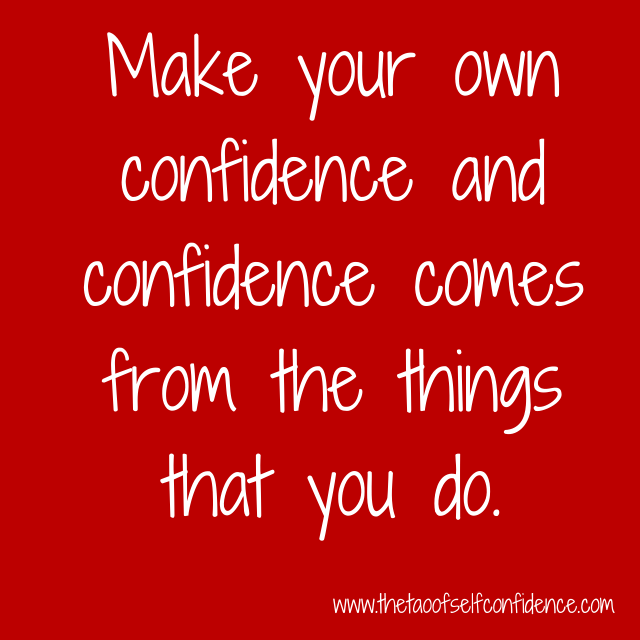 Make your own confidence and confidence comes from the things that you do.