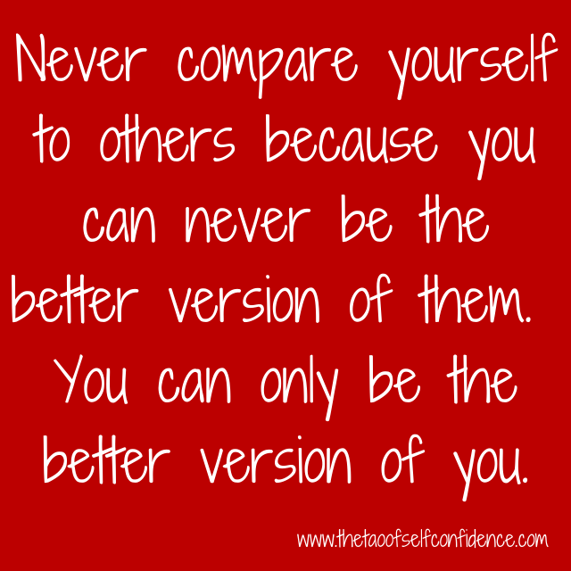Never compare yourself to others because you can never be the better version of them.  You can only be the better version of you.
