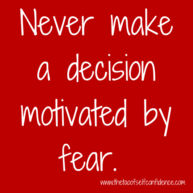Never make a decision motivated by fear.