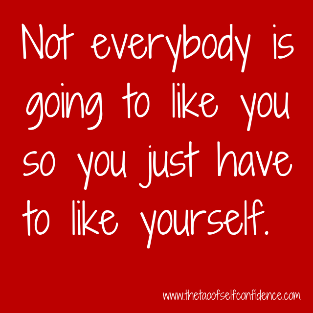 Not everybody is going to like you so you just have to like yourself.