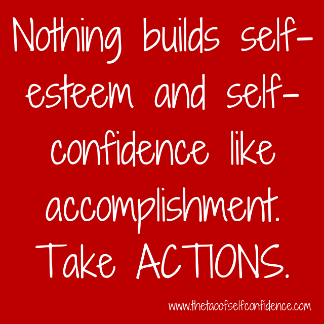 Nothing builds self-esteem and self-confidence like accomplishment. Take ACTIONS.