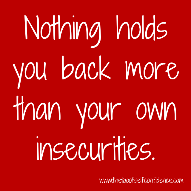 Nothing holds you back more than your own insecurities.