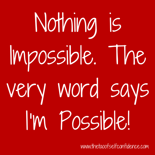 Nothing is Impossible. The very word says I'm Possible!