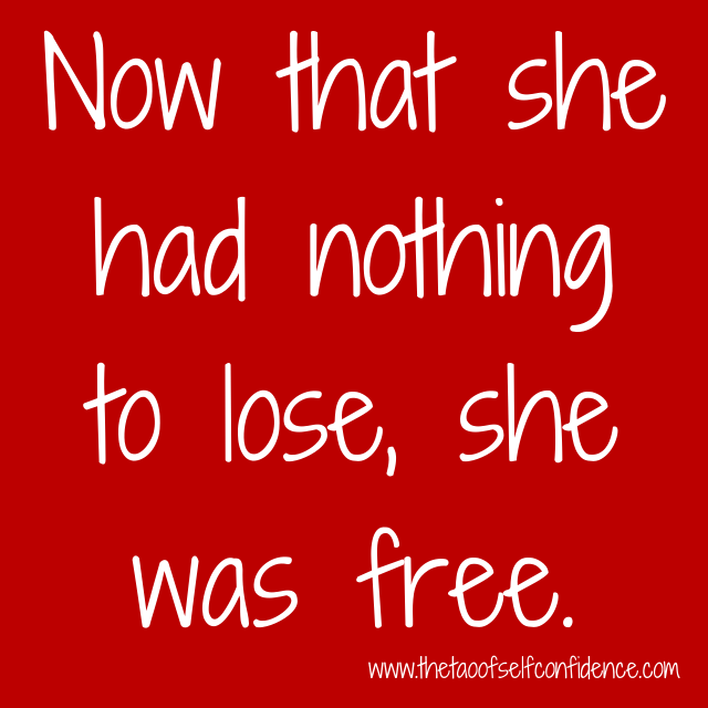 Now that she had nothing to lose, she was free.