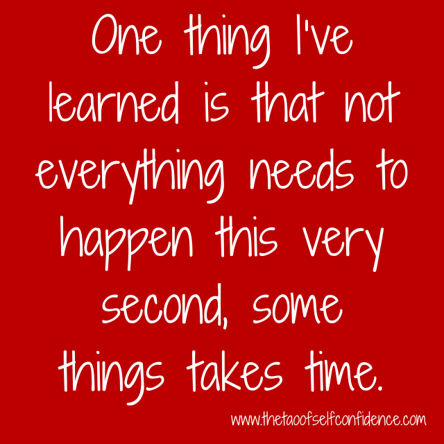 One thing I've learned is that not everything needs to happen this very second, some things takes time.