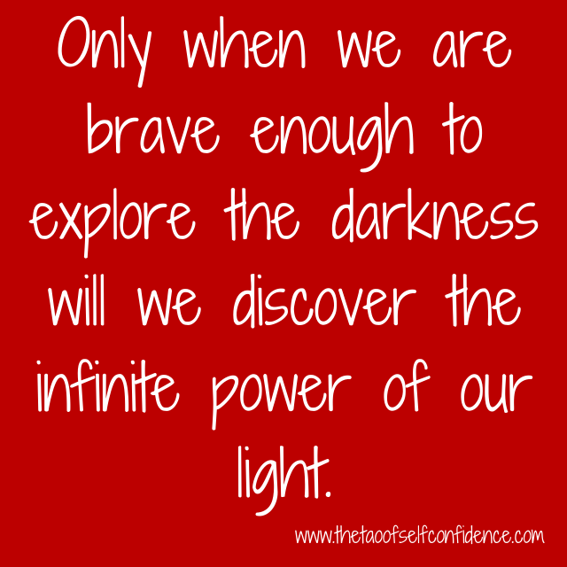Only when we are brave enough to explore the darkness will we discover the infinite power of our light.