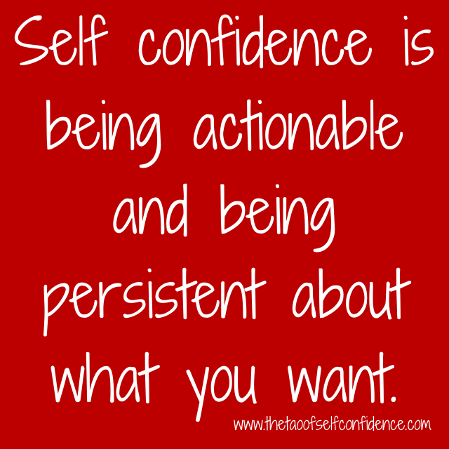 Self confidence is being actionable and being persistent about what you want.