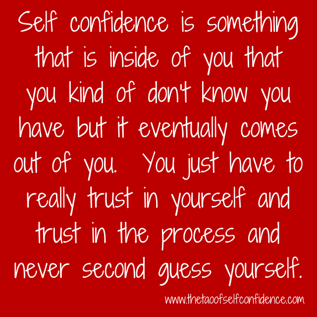 Self confidence is something that is inside of you that you kind of don't know you have but it eventually comes out of you.  You just have to really trust in yourself and trust in the process and never second guess yourself.