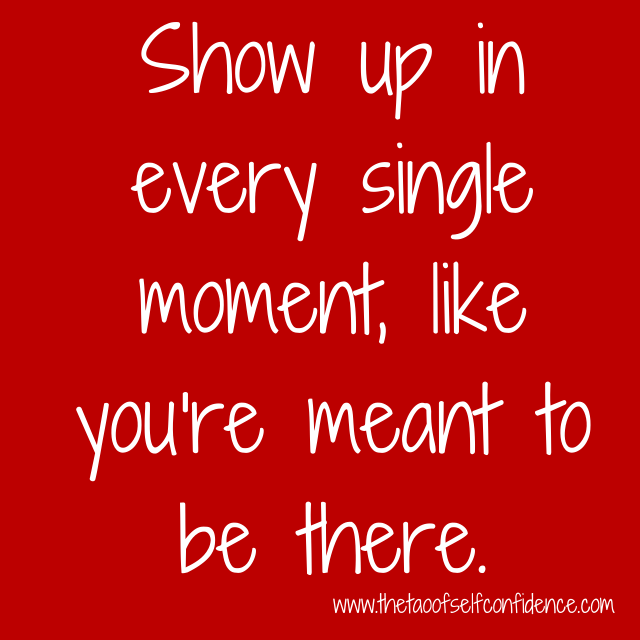 Show up in every single moment, like you're meant to be there.