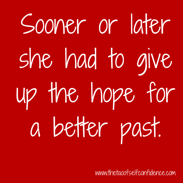 Sooner and later she had to give up the hope for a better past.