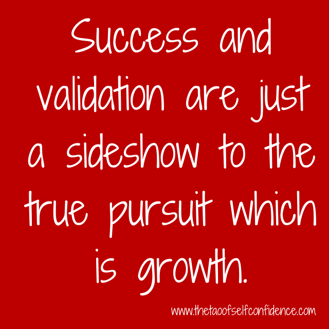 Success and validation are just a sideshow to the true pursuit which is growth.