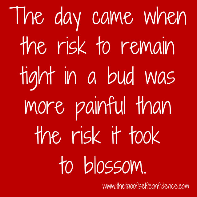 The day came when the risk to remain tight in a bud was more painful than the risk it took to blossom.
