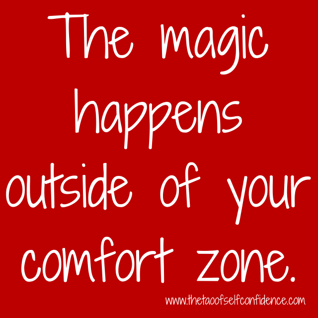 The magic happens outside of your comfort zone.