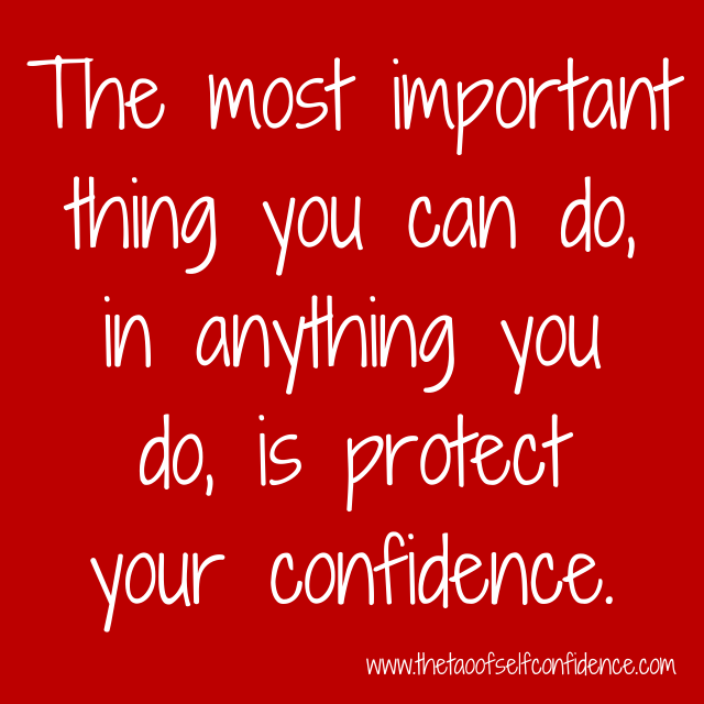 The most important thing you can do, in anything you do, is protect your confidence.