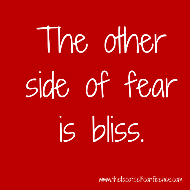 The other side of fear is bliss.