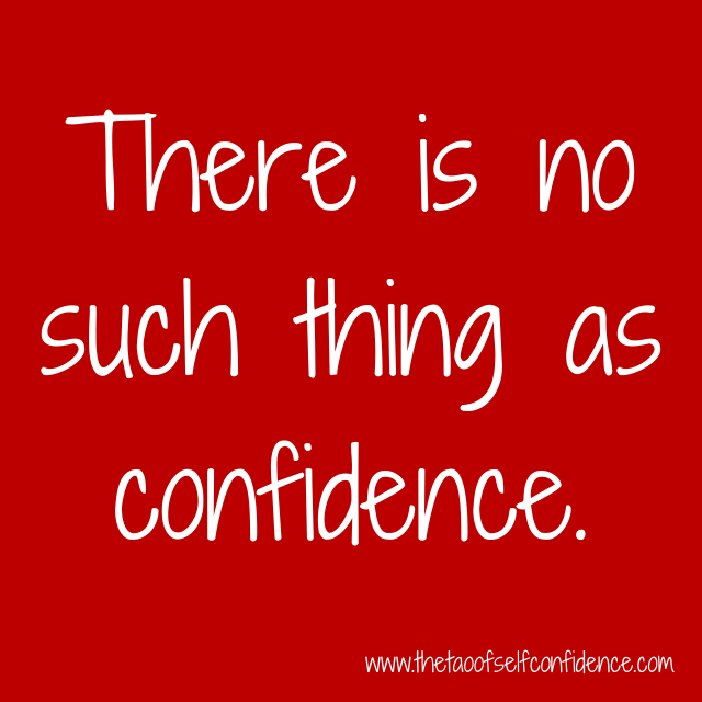 There is no such thing as confidence.