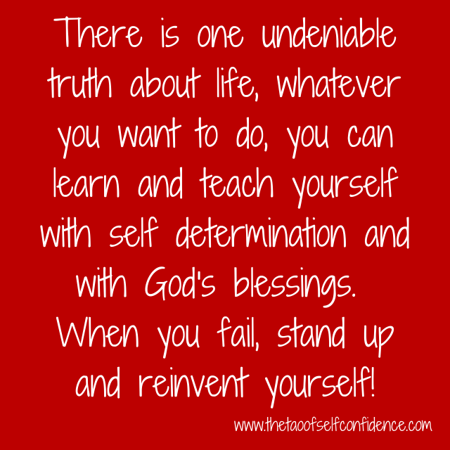 There is one undeniable truth about life, whatever you want to do, you can learn and teach yourself with self determination and with God's blessings.  When you fail, stand up and reinvent yourself!