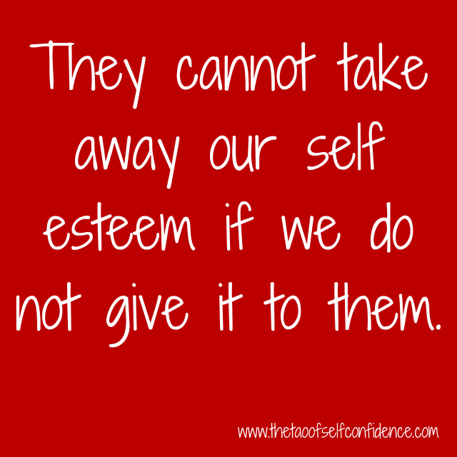 They cannot take away our self esteem if we do not give it to them.
