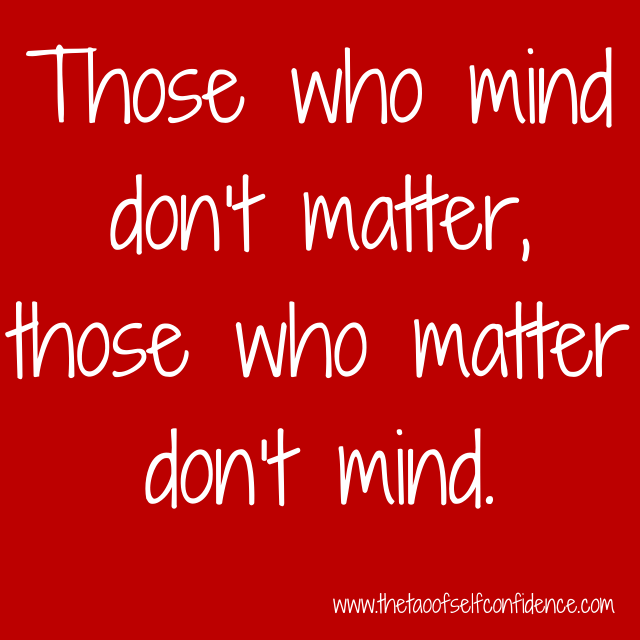 Those who mind don't matter, those who matter don't mind.
