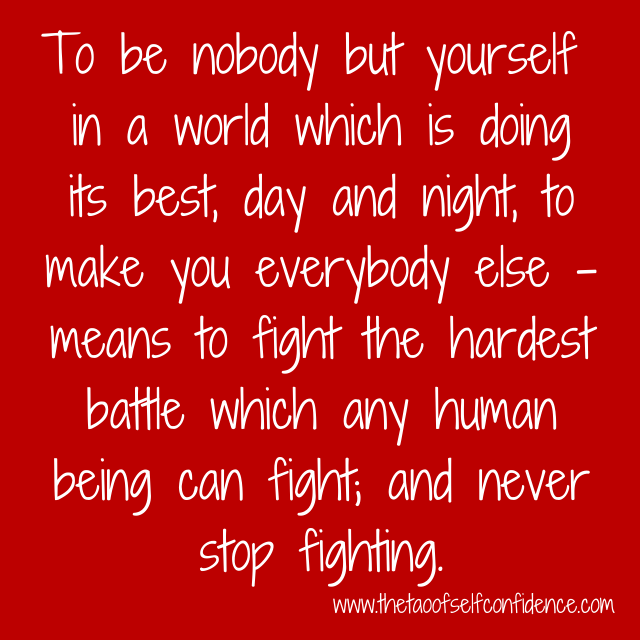 To be nobody but yourself in a world which is doing its best, day and night, to make you everybody else – means to fight the hardest battle which any human being can fight; and never stop fighting.