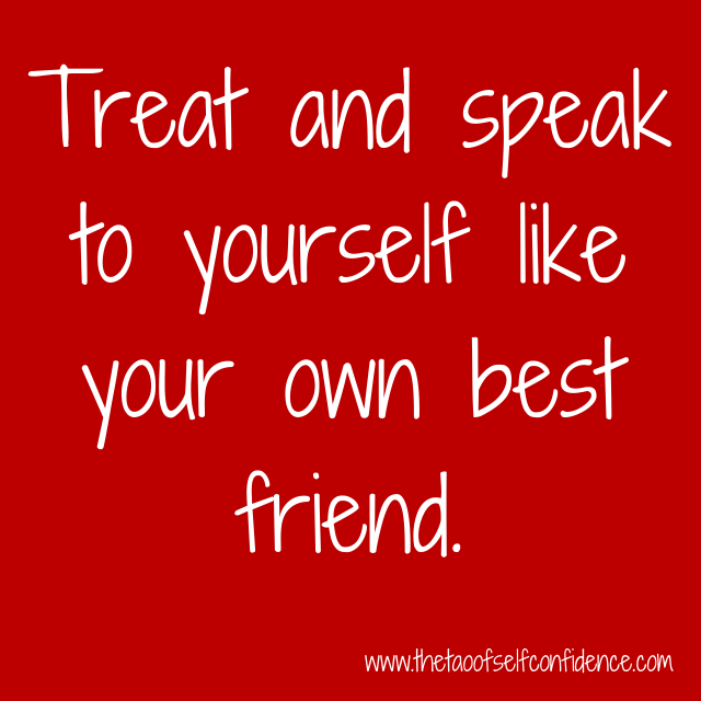 Treat and speak to yourself like your own best friend.