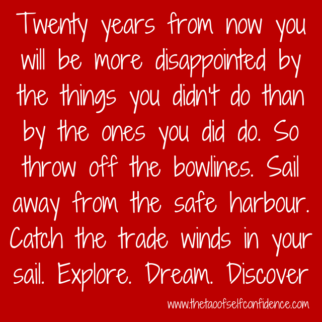 Twenty years from now you will be more disappointed by the things you didn't do than by the ones you did do. So throw off the bowlines. Sail away from the safe harbour. Catch the trade winds in your sail. Explore. Dream. Discover