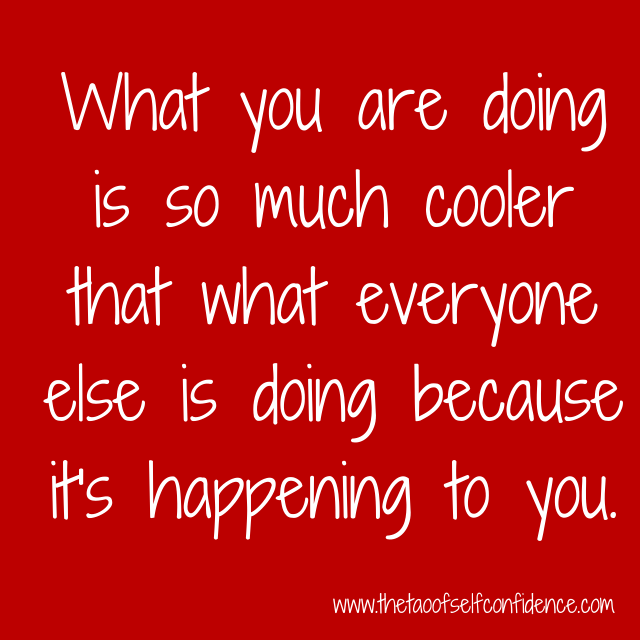 What you are doing is so much cooler that what everyone else is doing because it's happening to you.