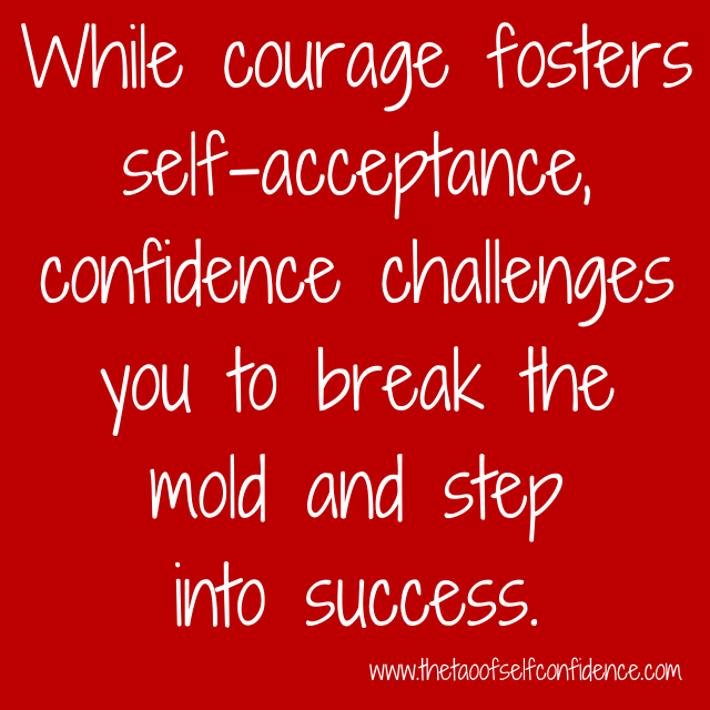 While courage fosters self-acceptance, confidence challenges you to break the mold and step into success.