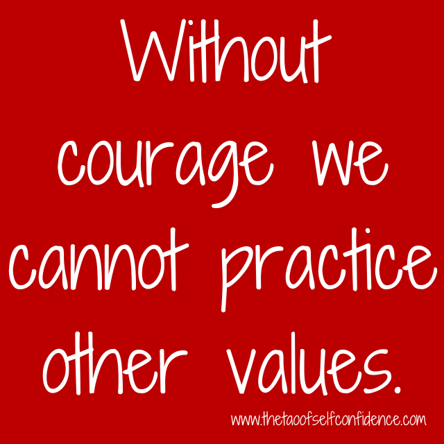 Without courage we cannot practice other values.