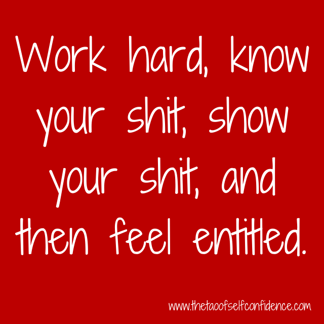 Work hard, know your shit, show your shit, and then feel entitled.
