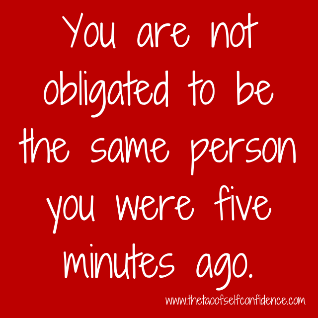 You are not obligated to be the same person you were five minutes ago.